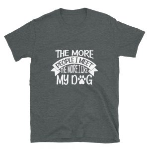 """The More People I Meet The More I Like My Dog"" Short-Sleeve Unisex T-Shirt"